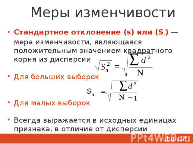 Меры изменчивости Стандартное отклонение (s) или (Sn) — мера изменчивости, являющаяся положительным значением квадратного корня из дисперсии Для больших выборок Для малых выборок Всегда выражается в исходных единицах признака, в отличие от дисперсии…