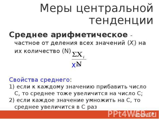 Меры центральной тенденции Среднее арифметическое - частное от деления всех значений (Хi) на их количество (N) X= Свойства среднего: 1) если к каждому значению прибавить число С, то среднее тоже увеличится на число С; 2) если каждое значение умножит…