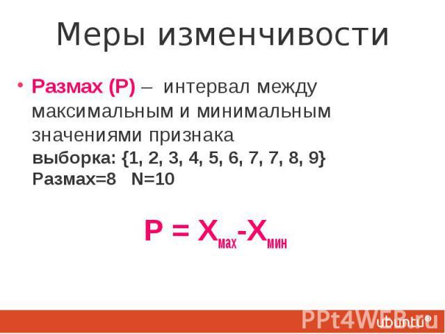 Меры изменчивости Размах (Р) – интервал между максимальным и минимальным значениями признака выборка: {1, 2, 3, 4, 5, 6, 7, 7, 8, 9} Размах=8 N=10 Р = Хмах-Хмин