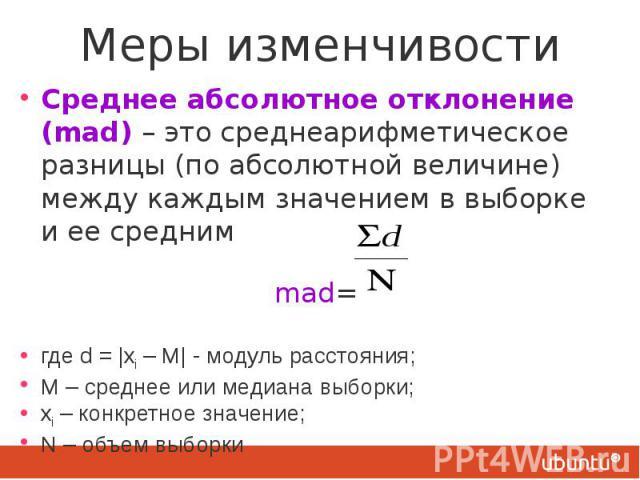 Меры изменчивости Среднее абсолютное отклонение (mad) – это среднеарифметическое разницы (по абсолютной величине) между каждым значением в выборке и ее средним mad= где d = |xi – М| - модуль расстояния; М – среднее или медиана выборки; xi – конкретн…