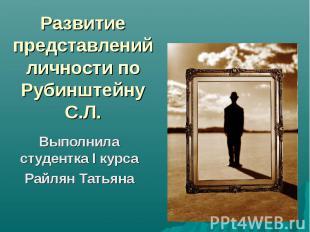 Развитие представлений личности по Рубинштейну С.Л. Выполнила студентка I курса