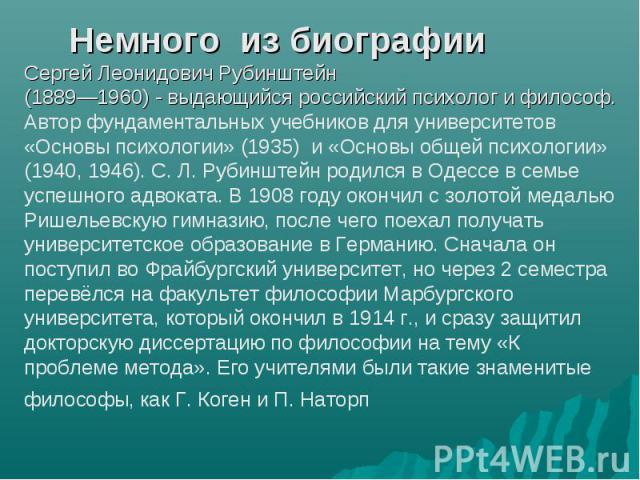 Немного из биографии Сергей Леонидович Рубинштейн (1889—1960) - выдающийся российский психолог и философ. Автор фундаментальных учебников для университетов «Основы психологии» (1935) и «Основы общей психологии» (1940, 1946). С. Л. Рубинштейн родился…