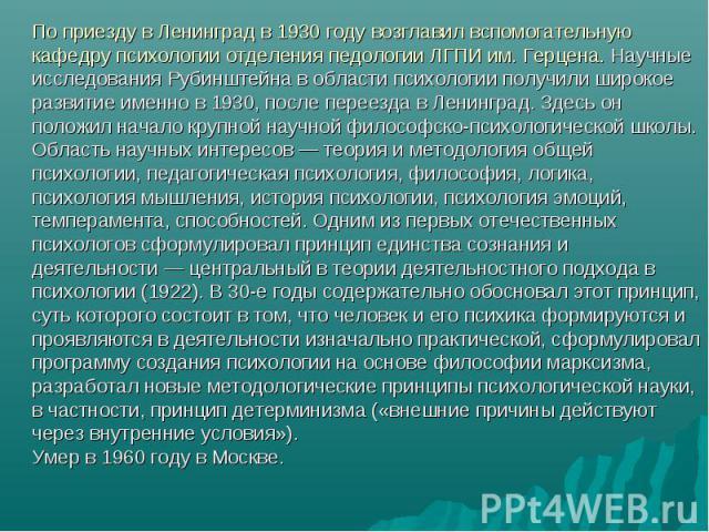 По приезду в Ленинград в 1930 году возглавил вспомогательную кафедру психологии отделения педологии ЛГПИ им. Герцена. Научные исследования Рубинштейна в области психологии получили широкое развитие именно в 1930, после переезда в Ленинград. Здесь он…