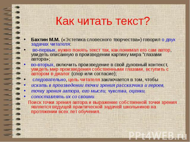 Как читать текст? Бахтин М.М. («Эстетика словесного творчества») говорил о двух задачах читателя: во-первых, нужно понять текст так, как понимал его сам автор, увидеть описанную в произведении картину мира \