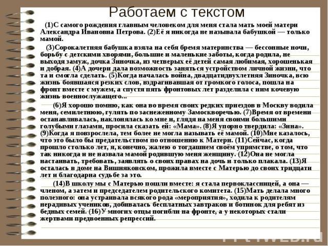 Работаем с текстом (1)С самого рождения главным человеком для меня стала мать моей матери Александра Ивановна Петрова. (2)Её я никогда не называла бабушкой — только мамой. (3)Сорокалетняя бабушка взяла на себя бремя материнства — бессонные ночи, бор…