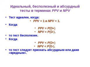 Идеальный, бесполезный и абсурдный тесты в терминах PPV и NPV Тест идеален, когд
