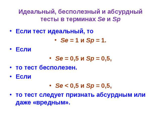 Идеальный, бесполезный и абсурдный тесты в терминах Se и Sp Если тест идеальный, то Se = 1 и Sp = 1. Если Se = 0,5 и Sp = 0,5, то тест бесполезен. Если Se < 0,5 и Sp = 0,5, то тест следует признать абсурдным или даже «вредным».