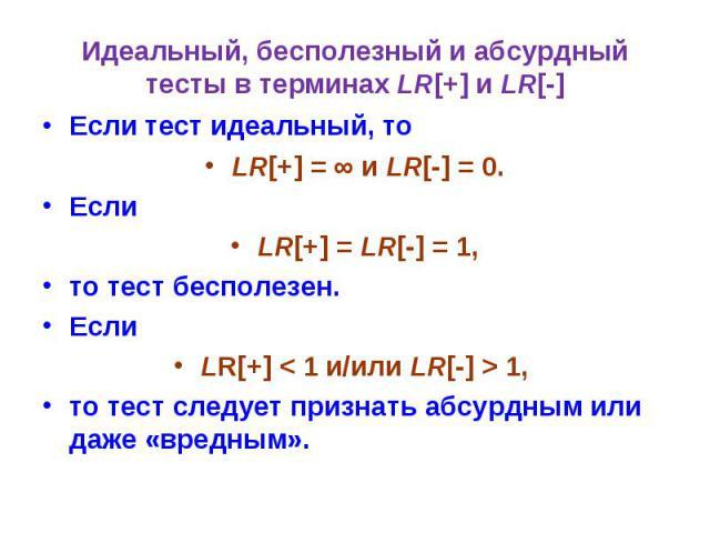 Идеальный, бесполезный и абсурдный тесты в терминах LR[+] и LR[-] Если тест идеальный, то LR[+] = ∞ и LR[-] = 0. Если LR[+] = LR[-] = 1, то тест бесполезен. Если LR[+] < 1 и/или LR[-] > 1, то тест следует признать абсурдным или даже «вредным».