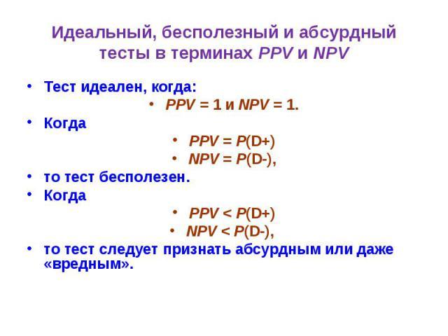 Идеальный, бесполезный и абсурдный тесты в терминах PPV и NPV Тест идеален, когда: PPV = 1 и NPV = 1. Когда PPV = P(D+) NPV = P(D-), то тест бесполезен. Когда PPV < P(D+) NPV < P(D-), то тест следует признать абсурдным или даже «вредным».