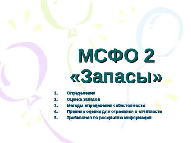 МСФО 2 «Запасы» Определения Оценка запасов Методы определения себестоимости Правила оценки для отражения в отчётности Требования по раскрытию информации