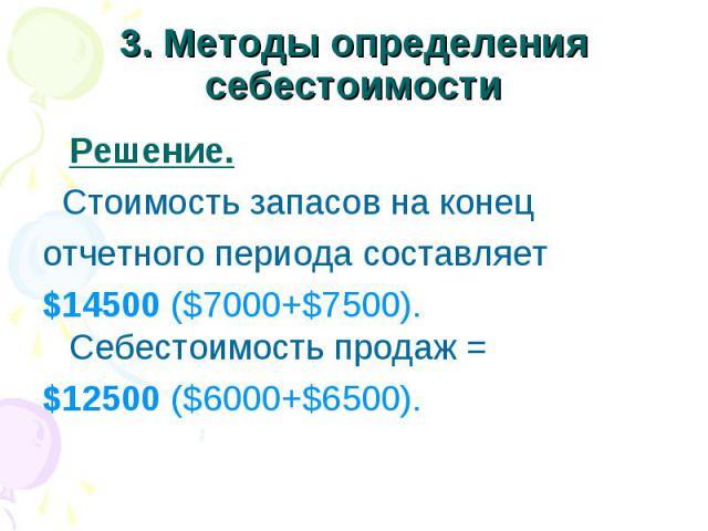 3. Методы определения себестоимости Решение. Стоимость запасов на конец отчетного периода составляет $14500 ($7000+$7500). Себестоимость продаж = $12500 ($6000+$6500).
