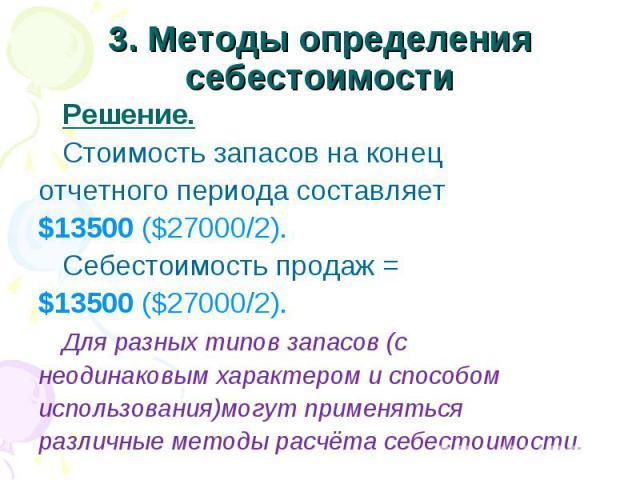 3. Методы определения себестоимости Решение. Стоимость запасов на конец отчетного периода составляет $13500 ($27000/2). Себестоимость продаж = $13500 ($27000/2). Для разных типов запасов (с неодинаковым характером и способом использования)могут прим…