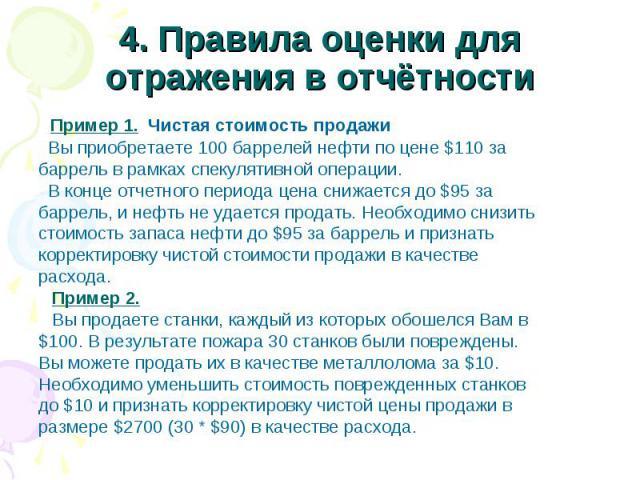 4. Правила оценки для отражения в отчётности Пример 1. Чистая стоимость продажи Вы приобретаете 100 баррелей нефти по цене $110 за баррель в рамках спекулятивной операции. В конце отчетного периода цена снижается до $95 за баррель, и нефть не удаетс…