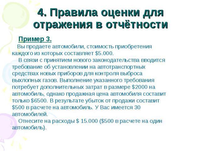 4. Правила оценки для отражения в отчётности Пример 3. Вы продаете автомобили, стоимость приобретения каждого из которых составляет $5.000. В связи с принятием нового законодательства вводится требование об установлении на автотранспортных средствах…