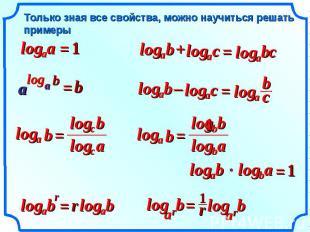Только зная все свойства, можно научиться решать примеры a a log = 1 b a log + с