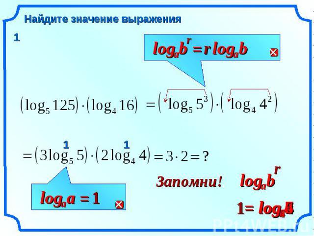 7 7 log Найдите значение выражения r b a log = r b a log a a log = 1 r b a log Запомни! a a log = 1 4 4 log 6 6 log 1 1 1