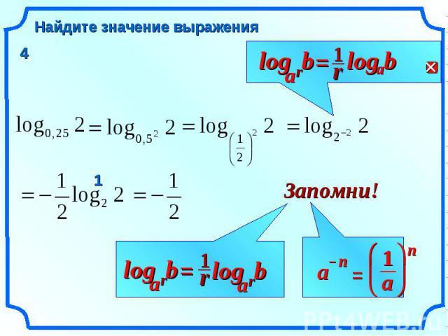 b Найдите значение выражения r b a log = r b a log 1 r a log Запомни! = n a ч ш ц з и ж 1 n a – r 1 r b a log = 1 4