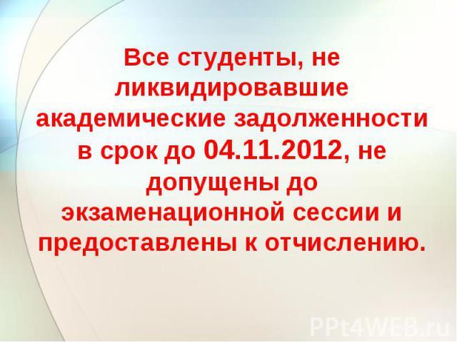 Все студенты, не ликвидировавшие академические задолженности в срок до 04.11.2012, не допущены до экзаменационной сессии и предоставлены к отчислению.
