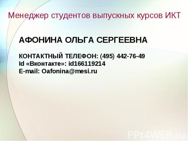 Менеджер студентов выпускных курсов ИКТ АФОНИНА ОЛЬГА СЕРГЕЕВНА КОНТАКТНЫЙ ТЕЛЕФОН: (495) 442-76-49 Id «Вконтакте»: id166119214 E-mail: Oafonina@mesi.ru