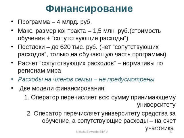 """Финансирование Программа – 4 млрд. руб. Макс. размер контракта – 1,5 млн. руб.(стоимость обучения + """"сопутствующие расходы"""") Постдоки – до 620 тыс. руб. (нет """"сопутствующих расходов"""", только на обучающую часть программы). Расчет """"сопутствующих расхо…"""