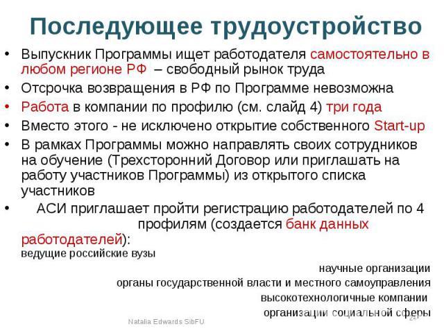 Последующее трудоустройство Выпускник Программы ищет работодателя самостоятельно в любом регионе РФ – свободный рынок труда Отсрочка возвращения в РФ по Программе невозможна Работа в компании по профилю (см. слайд 4) три года Вместо этого - не исклю…