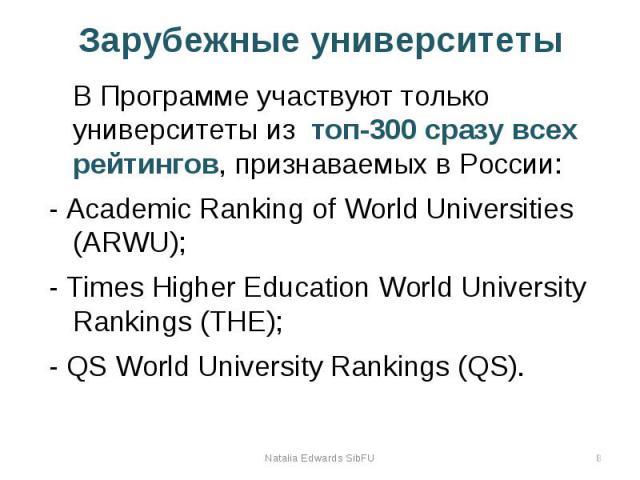 Зарубежные университеты В Программе участвуют только университеты из топ-300 сразу всех рейтингов, признаваемых в России: - Academic Ranking of World Universities (ARWU); - Times Higher Education World University Rankings (THE); - QS World Universit…