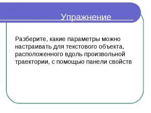 Упражнение Разберите, какие параметры можно настраивать для текстового объекта,