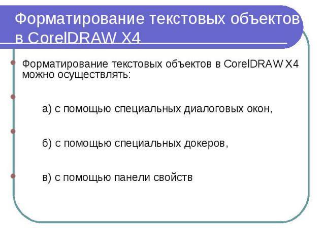 Форматирование текстовых объектов в СorelDRAW X4 Форматирование текстовых объектов в CorelDRAW X4 можно осуществлять: а) с помощью специальных диалоговых окон, б) с помощью специальных докеров, в) с помощью панели свойств