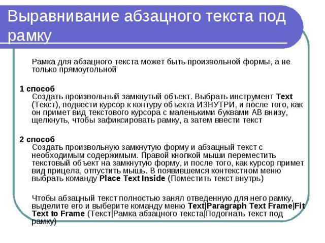 Выравнивание абзацного текста под рамку Рамка для абзацного текста может быть произвольной формы, а не только прямоугольной 1 способ Создать произвольный замкнутый объект. Выбрать инструмент Text (Текст), подвести курсор к контуру объекта ИЗНУТРИ, и…