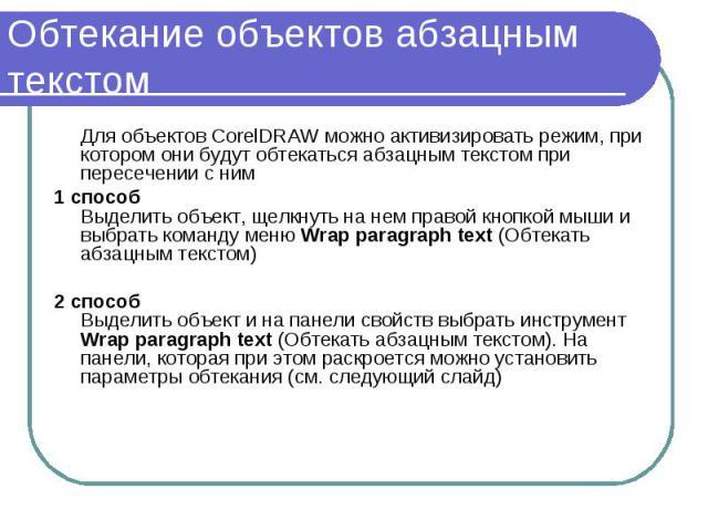 Обтекание объектов абзацным текстом Для объектов CorelDRAW можно активизировать режим, при котором они будут обтекаться абзацным текстом при пересечении с ним 1 способ Выделить объект, щелкнуть на нем правой кнопкой мыши и выбрать команду меню Wrap …