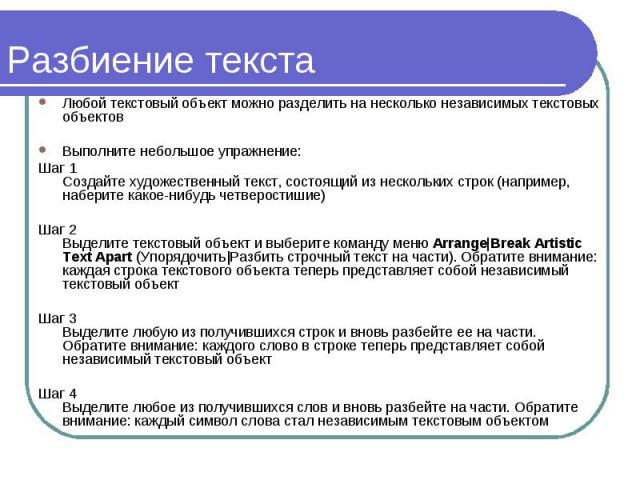 Разбиение текста Любой текстовый объект можно разделить на несколько независимых текстовых объектов Выполните небольшое упражнение: Шаг 1 Создайте художественный текст, состоящий из нескольких строк (например, наберите какое-нибудь четверостишие) Ша…