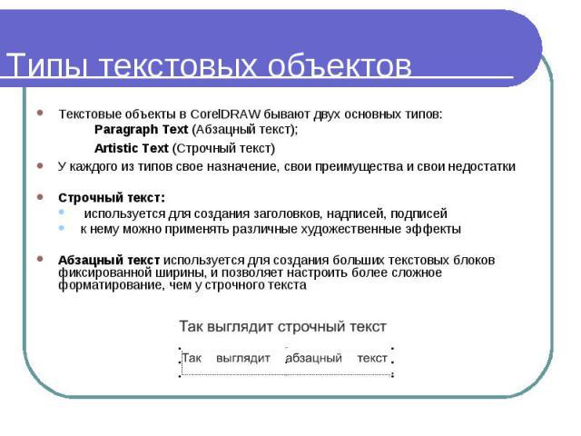 Типы текстовых объектов Текстовые объекты в CorelDRAW бывают двух основных типов: Paragraph Text (Абзацный текст); Artistic Text (Строчный текст) У каждого из типов свое назначение, свои преимущества и свои недостатки Строчный текст: используется дл…