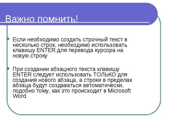 Важно помнить! Если необходимо создать строчный текст в несколько строк, необходимо использовать клавишу ENTER для перевода курсора на новую строку При создании абзацного текста клавишу ENTER следует использовать ТОЛЬКО для создания нового абзаца, а…