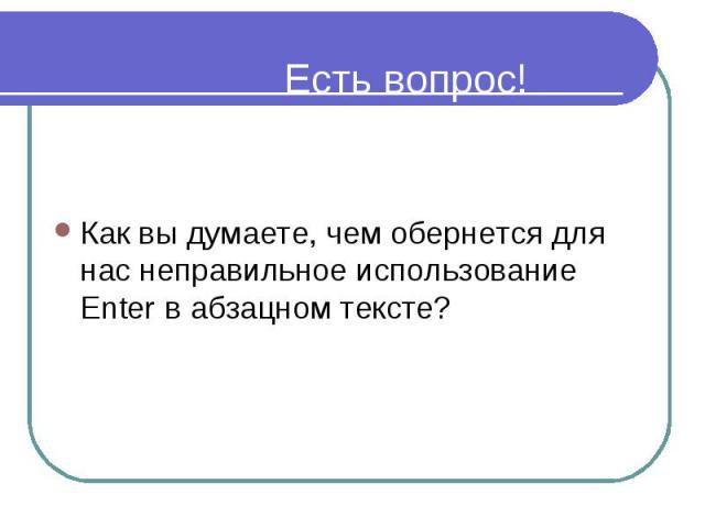 Есть вопрос! Как вы думаете, чем обернется для нас неправильное использование Enter в абзацном тексте?