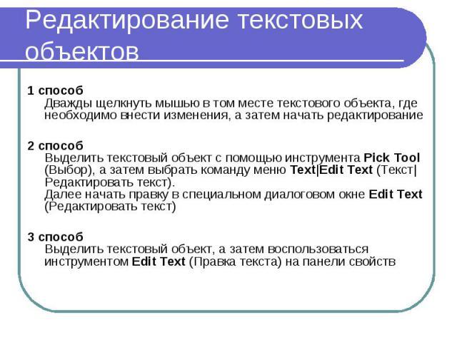 Редактирование текстовых объектов 1 способ Дважды щелкнуть мышью в том месте текстового объекта, где необходимо внести изменения, а затем начать редактирование 2 способ Выделить текстовый объект с помощью инструмента Pick Tool (Выбор), а затем выбра…