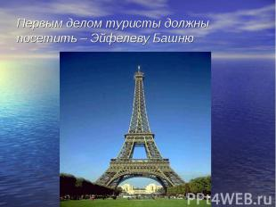 Первым делом туристы должны посетить – Эйфелеву Башню