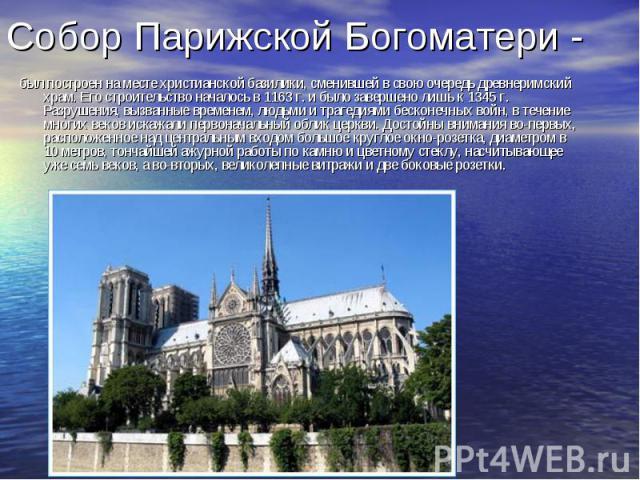 Собор Парижской Богоматери - был построен на месте христианской базилики, сменившей в свою очередь древнеримский храм. Его строительство началось в 1163 г. и было завершено лишь к 1345 г. Разрушения, вызванные временем, людьми и трагедиями бесконечн…