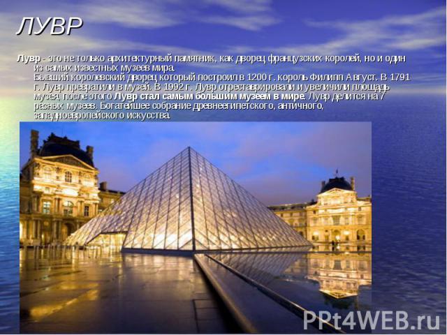 ЛУВР Лувр - это не только архитектурный памятник, как дворец французских королей, но и один из самых известных музеев мира. Бывший королевский дворец который построил в 1200 г. король Филипп Август. В 1791 г. Лувр превратили в музей. В 1992 г. Лувр …
