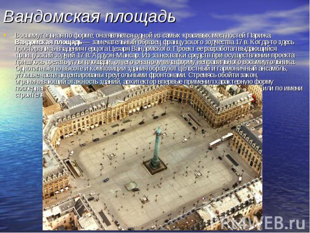 Вандомская площадь Восьмиугольная по форме, она является одной из самых красивых местностей Парижа. Вандомская площадь — замечательный образец французского зодчества 17 в. Когда-то здесь простирались владения герцога Цезаря Вандомского. Проект ее ра…