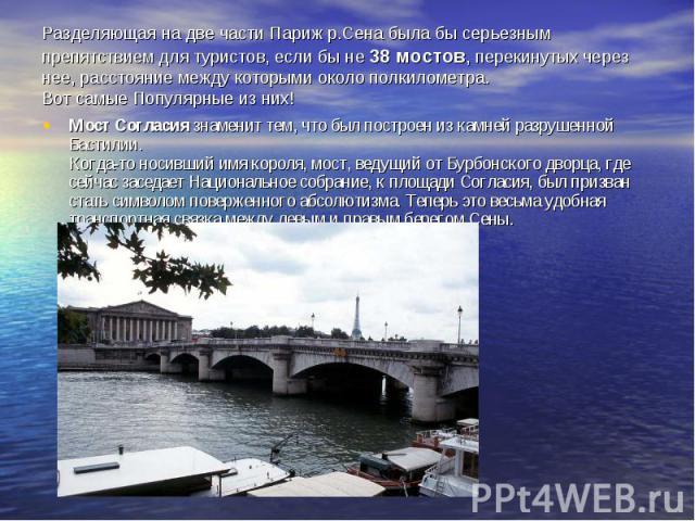 Разделяющая на две части Париж р.Сена была бы серьезным препятствием для туристов, если бы не 38 мостов, перекинутых через нее, расстояние между которыми около полкилометра. Вот самые Популярные из них!Мост Согласия знаменит тем, что был построен из…