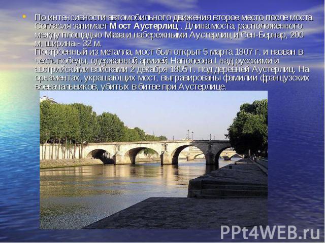 По интенсивности автомобильного движения второе место после моста Согласия занимает Мост Аустерлиц . Длина моста, расположенного между площадью Маза и набережными Аустерлиц и Сен-Бернар, 200 м, ширина - 32 м. Построенный из металла, мост был открыт …