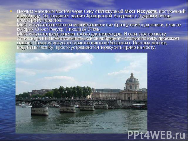 Первым железным мостом через Сену стал ажурный Мост Искусств, построенный в 1802 году. Он соединяет здания Французской Академии с Лувром и очень популярен у туристов. Мост искусств запечатлели многие знаменитые французские художники, в числе которых…