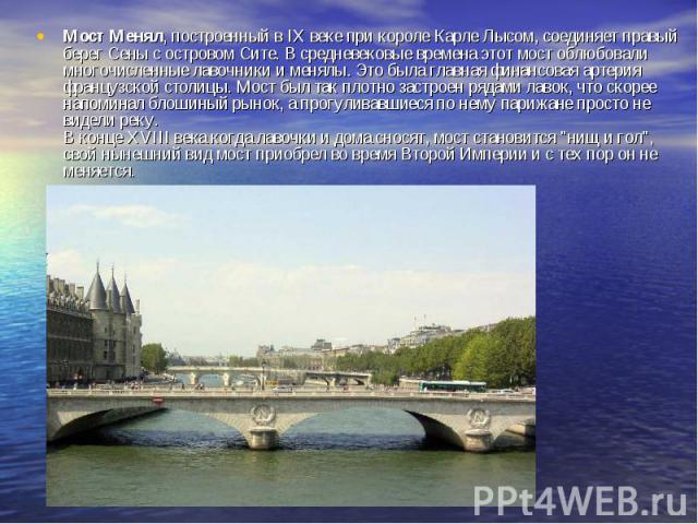 Мост Менял, построенный в IX веке при короле Карле Лысом, соединяет правый берег Сены с островом Сите. В средневековые времена этот мост облюбовали многочисленные лавочники и менялы. Это была главная финансовая артерия французской столицы. Мост был …