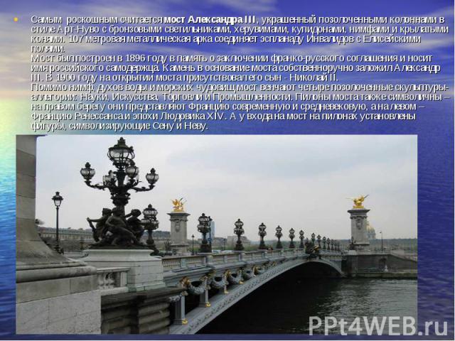 Самым роскошным считается мост Александра III, украшенный позолоченными колоннами в стиле Арт-Нуво с бронзовыми светильниками, херувимами, купидонами, нимфами и крылатыми конями. 107 метровая металлическая арка соединяет эспланаду Инвалидов с Елисей…