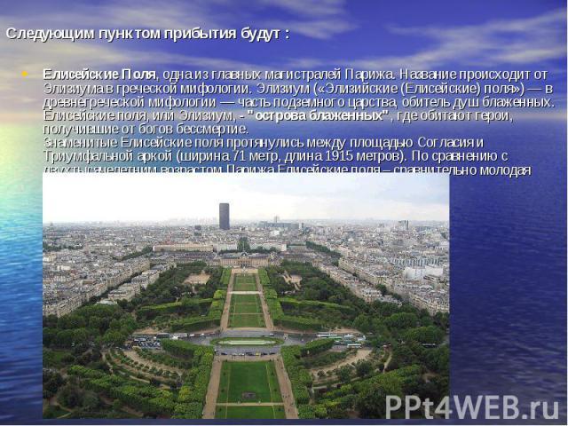 Следующим пунктом прибытия будут : Елисейские Поля, одна из главных магистралей Парижа. Название происходит от Элизиума в греческой мифологии. Элизиум («Элизийские (Елисейские) поля») — в древнегреческой мифологии — часть подземного царства, обитель…