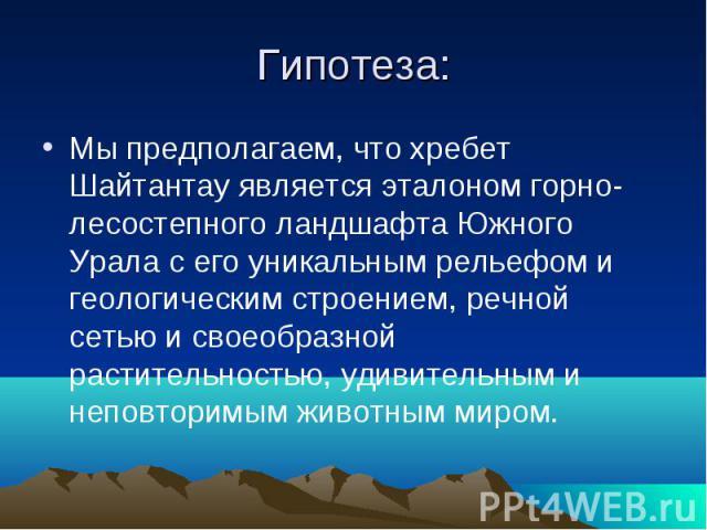 Гипотеза: Мы предполагаем, что хребет Шайтантау является эталоном горно-лесостепного ландшафта Южного Урала с его уникальным рельефом и геологическим строением, речной сетью и своеобразной растительностью, удивительным и неповторимым животным миром.