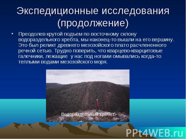 Водораздельный хребет Экспедиционные исследования (продолжение) Преодолев крутой подъем по восточному склону водораздельного хребта, мы наконец-то вышли на его вершину. Это был реликт древнего мезозойского плато расчлененного речной сетью. Трудно по…