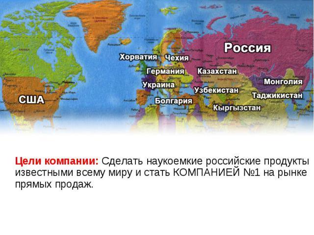КАРТА МИРА Цели компании: Сделать наукоемкие российские продукты известными всему миру и стать КОМПАНИЕЙ №1 на рынке прямых продаж.