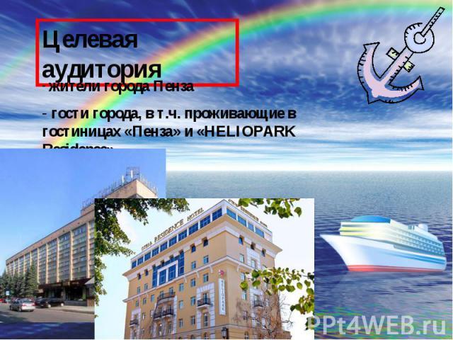 Целевая аудитория жители города Пенза гости города, в т.ч. проживающие в гостиницах «Пенза» и «HELIOPARK Residence»