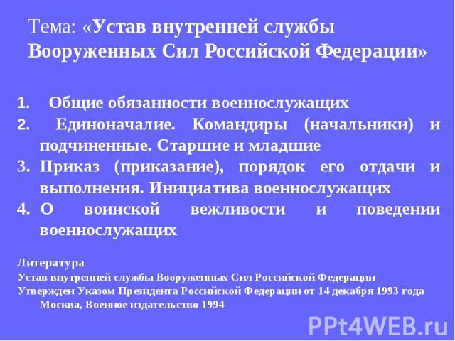 Тема: «Устав внутренней службы Вооруженных Сил Российской Федерации» Общие обязанности военнослужащих Единоначалие. Командиры (начальники) и подчиненные. Старшие и младшие Приказ (приказание), порядок его отдачи и выполнения. Инициатива военнослужащ…